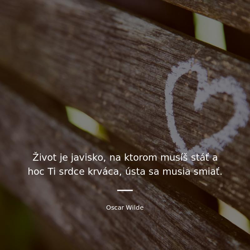 """d91cda65a Citát """"Život je javisko, na ktorom musíš stáť a hoc Ti srdce krváca,"""